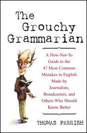 The Grouchy Grammarian. A How-Not-To Guide to the 47 Most Common Mistakes in English Made by Journalists, Broadcasters, and Others Who Should Know Better