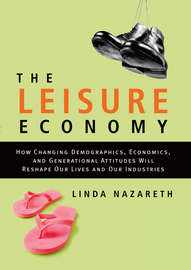 The Leisure Economy. How Changing Demographics, Economics, and Generational Attitudes Will Reshape Our Lives and Our Industries