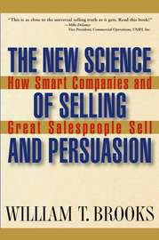 The New Science of Selling and Persuasion. How Smart Companies and Great Salespeople Sell