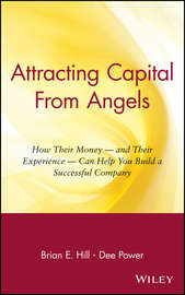 Attracting Capital From Angels. How Their Money - and Their Experience - Can Help You Build a Successful Company