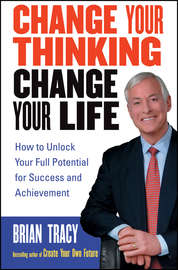 Change Your Thinking, Change Your Life. How to Unlock Your Full Potential for Success and Achievement