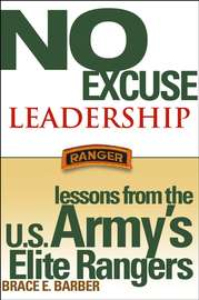 No Excuse Leadership. Lessons from the U.S. Army's Elite Rangers