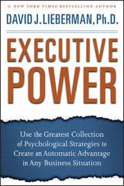 Executive Power. Use the Greatest Collection of Psychological Strategies to Create an Automatic Advantage in Any Business Situation