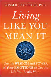 Living Like You Mean It. Use the Wisdom and Power of Your Emotions to Get the Life You Really Want
