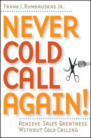 Never Cold Call Again. Achieve Sales Greatness Without Cold Calling