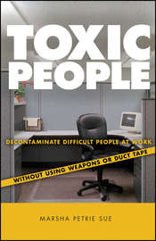 Toxic People. Decontaminate Difficult People at Work Without Using Weapons Or Duct Tape