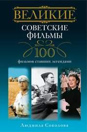 Великие советские фильмы. 100 фильмов, ставших легендами