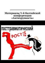 Материалы 3-й балтийской конференции «Антихрупкость». 5-8 мая 2017, Калининград
