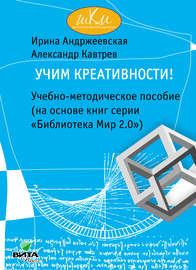 Учим креативности! Учебно-методическое пособие (на основе книг серии «Библиотека Мир 2.0»)