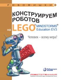 Конструируем роботов на LEGO MINDSTORMS Education EV3. Человек – всему мера?