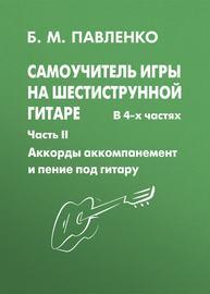 Самоучитель игры на шестиструнной гитаре. Аккорды, аккомпанемент и пение под гитару. II часть
