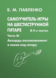 Самоучитель игры на шестиструнной гитаре. Аккорды, аккомпанемент и пение под гитару. III часть