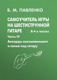 Самоучитель игры на шестиструнной гитаре. Аккорды, аккомпанемент и пение под гитару. IV часть