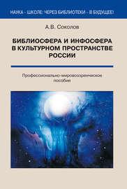 Библиосфера и инфосфера в культурном пространстве России. Профессионально-мировоззренческое пособие
