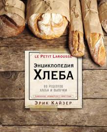 Ларусс. Энциклопедия хлеба. 80 рецептов хлеба и выпечки