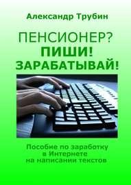 Книга Пенсионер? Пиши! Зарабатывай! Пособие по заработку в Интернете на написании текстов