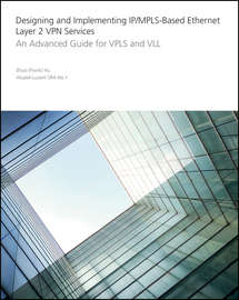Designing and Implementing IP/MPLS-Based Ethernet Layer 2 VPN Services. An Advanced Guide for VPLS and VLL