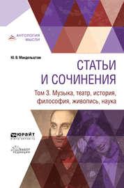 Статьи и сочинения в 3 т. Том 3. Музыка, театр, история, философия, живопись, наука