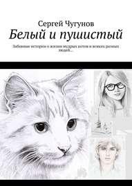 Белый и пушистый. Забавные истории о жизни мудрых котов и всяких разных людей…