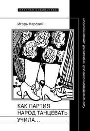 Как партия народ танцевать учила, как балетмейстеры ей помогали, и что из этого вышло. Культурная история советской танцевальной самодеятельности