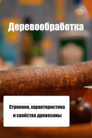 Строение, характеристика и свойства древесины