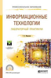 Информационные технологии. Лабораторный практикум. Учебное пособие для СПО