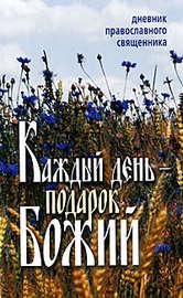 Каждый день – подарок Божий. Дневник православного священника