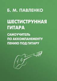 Шестиструнная гитара. Самоучитель по аккомпанементу пению под гитару
