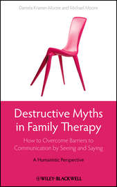 Destructive Myths in Family Therapy. How to Overcome Barriers to Communication by Seeing and Saying -- A Humanistic Perspective