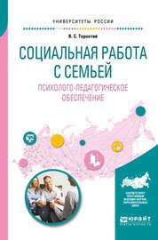 Социальная работа с семьей. Психолого-педагогическое обеспечение. Учебное пособие для академического бакалавриата
