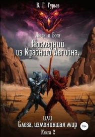 Люди и Боги. Последний из Красного Легиона, или Слеза, изменившая мир. Книга 2