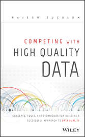 Competing with High Quality Data. Concepts, Tools, and Techniques for Building a Successful Approach to Data Quality
