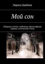 Мой сон. Сборник стихов: любовная, философская лирика, готические стихи