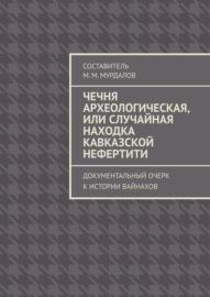 Чечня археологическая, или Случайная находка Кавказской Нефертити. Документальный очерк к истории вайнахов