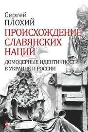 Книга Происхождение славянских наций. Домодерные идентичности в Украине и России