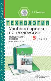 Учебные проекты по технологии. 5 класс. Методическое пособие для педагогов