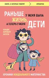 Книга Раньше у меня была жизнь, а теперь у меня дети. Хроники неидеального материнства