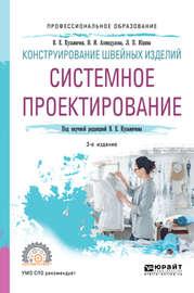 Конструирование швейных изделий: системное проектирование 3-е изд., испр. и доп. Учебное пособие для СПО