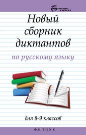 Новый сборник диктантов по русскому языку для 8–9 классов