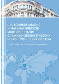 Системный анализ и математическое моделирование сложных экологических и экономических систем. Теоретические основы и приложения