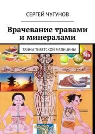 Врачевание травами и минералами. Тайны тибетской медицины