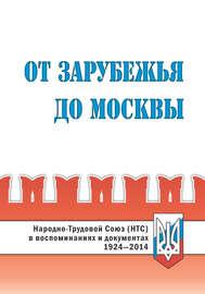 От Зарубежья до Москвы. Народно-Трудовой Союз (НТС) в воспоминаниях и документах. 1924‒2014