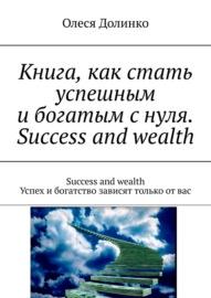Книга, как стать успешным и богатым с нуля. Success and wealth. Success and wealth. Успех и богатство зависят только от вас