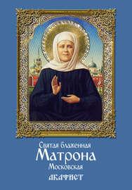 Святая блаженная Матрона Московская. Акафист