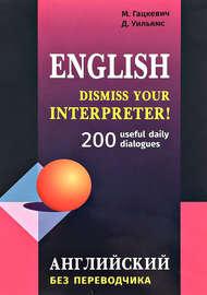 Dismiss your Interpreter! 200 useful daily dialogues / Английский без переводчика