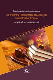 Комментарий к Федеральному закону «Об арбитраже (третейском разбирательстве) в Российской Федерации» (постатейный, научно-практический)