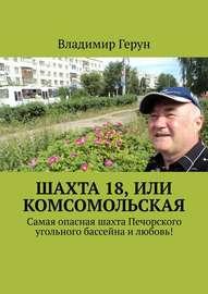 Шахта 18, или Комсомольская. Самая опасная шахта Печорского угольного бассейна и любовь!