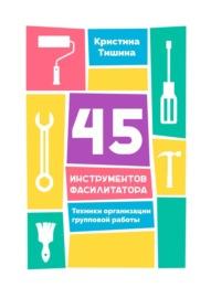 45 инструментов фасилитатора. Техники организации групповой работы