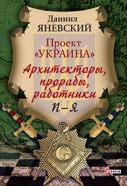 Проект «Украина». Архитекторы, прорабы, работники. П–Я