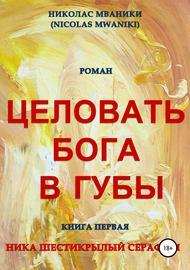 Целовать Бога в губы. Книга первая. Ника Шестикрылый Серафим